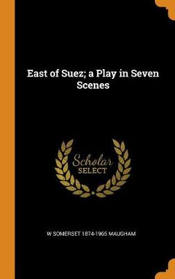 East of Suez; A Play in Seven Scenes by W Somerset 1874-1965 Maugham