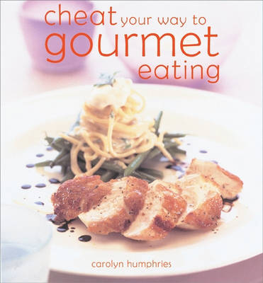 Cheat Your Way to Gourmet Eating: The Easy Ways to Impress by Carolyn Humphries