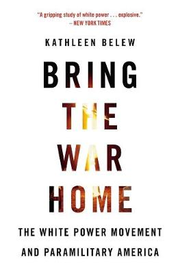 Bring the War Home: The White Power Movement and Paramilitary America by Kathleen Belew