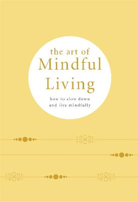 The Art of Mindful Living: How to Slow Down and Live Mindfully book