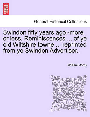 Swindon Fifty Years Ago, -More or Less. Reminiscences ... of Ye Old Wiltshire Towne ... Reprinted from Ye Swindon Advertiser. by William Morris