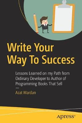 Write Your Way To Success: Lessons Learned on my Path from Ordinary Developer to Author of Programming Books That Sell by Azat Mardan