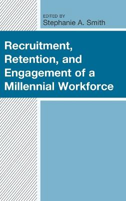 Recruitment, Retention, and Engagement of a Millennial Workforce by Stephanie A. Smith