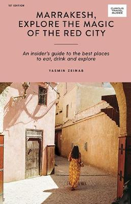 Marrakesh, Explore the Magic of the Red City: An Insider's Guide to the Best Places to Eat, Drink and Explore by Yasmin Zeinab