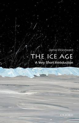 The Ice Age: A Very Short Introduction by Jamie Woodward