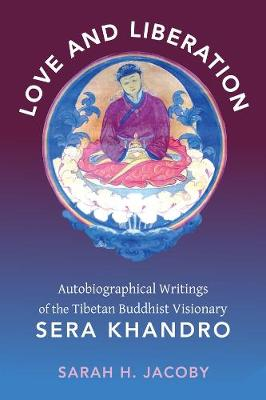Love and Liberation: Autobiographical Writings of the Tibetan Buddhist Visionary Sera Khandro by Sarah H. Jacoby