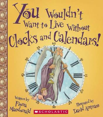 You Wouldn't Want to Live Without Clocks and Calendars! by Fiona MacDonald