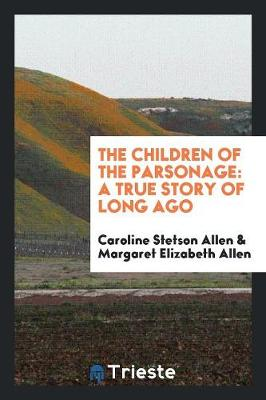 The Children of the Parsonage: A True Story of Long Ago by Caroline Stetson Allen