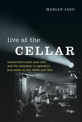 Live at The Cellar: Vancouver's Iconic Jazz Club and the Canadian Co-operative Jazz Scene in the 1950s and `60s by Marian Jago