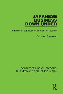 Japanese Business Down Under: Patterns of Japanese Investment in Australia by David W. Edgington