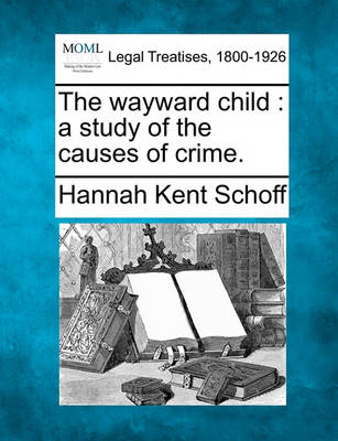 The Wayward Child: A Study of the Causes of Crime. by Hannah Kent Schoff