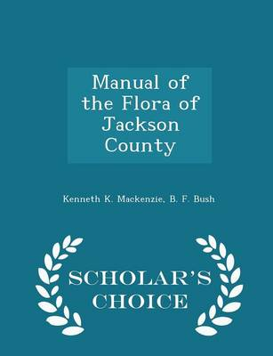 Manual of the Flora of Jackson County - Scholar's Choice Edition by Kenneth K MacKenzie