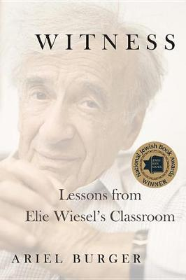 Witness: Lessons from Elie Wiesel's Classroom by Ariel Burger
