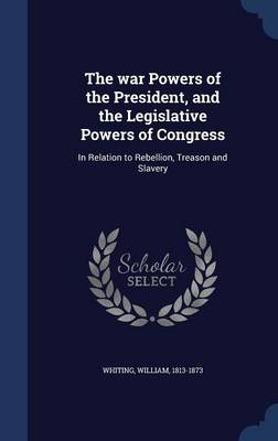 The War Powers of the President, and the Legislative Powers of Congress in Relation to Rebellion, Treason and Slavery by Dr William Whiting