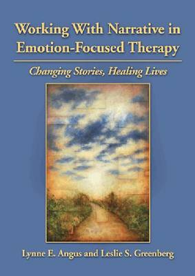 Working with Narrative in Emotion-Focused Therapy by Lynne E. Angus