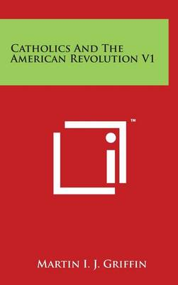 Catholics and the American Revolution V1 by Martin I J Griffin
