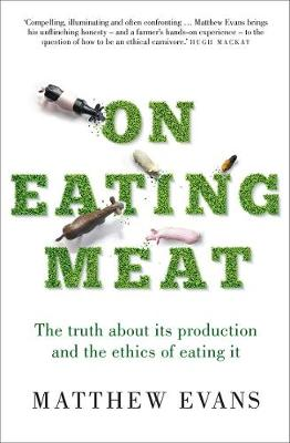 On Eating Meat: The truth about its production and the ethics of eating it by Matthew Evans