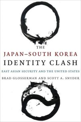 The Japan-South Korea Identity Clash: East Asian Security and the United States by Brad Glosserman