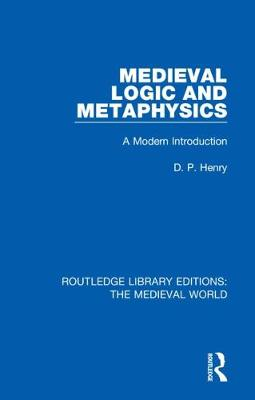 Medieval Logic and Metaphysics: A Modern Introduction by D.P. Henry