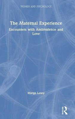 The Maternal Experience: Encounters with Ambivalence and Love by Margo Lowy