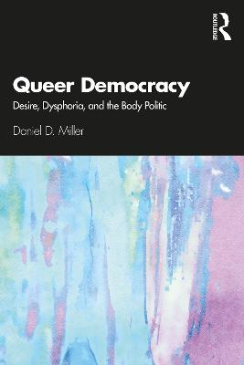 Queer Democracy: Desire, Dysphoria, and the Body Politic by Daniel D. Miller