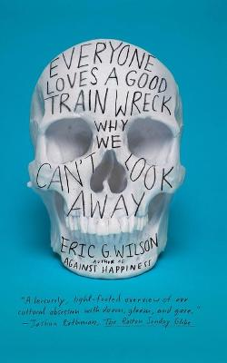 Everyone Loves a Good Train Wreck by Eric G. Wilson