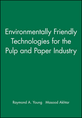 Environmentally Friendly Technologies for the Pulp and Paper Industry by Raymond A. Young