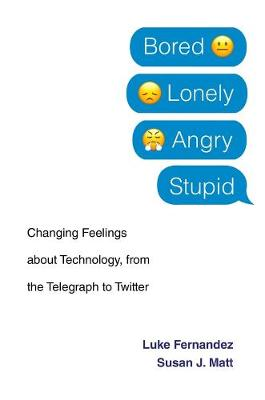 Bored, Lonely, Angry, Stupid: Changing Feelings about Technology, from the Telegraph to Twitter by Luke Fernandez