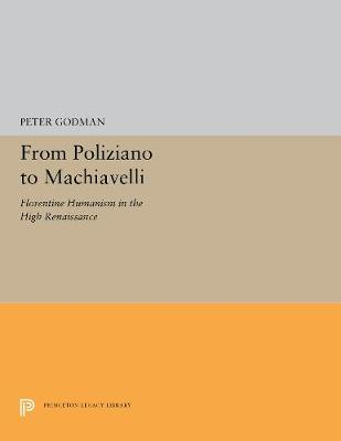 From Poliziano to Machiavelli: Florentine Humanism in the High Renaissance by Peter Godman