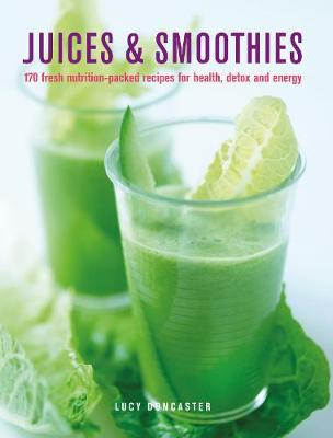 Juices & Smoothies: 150 nutrition-packed recipes for health, detox and energy by Lucy Doncaster