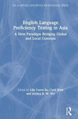 English Language Proficiency Testing in Asia: A New Paradigm Bridging Global and Local Contexts by Lily I-Wen Su