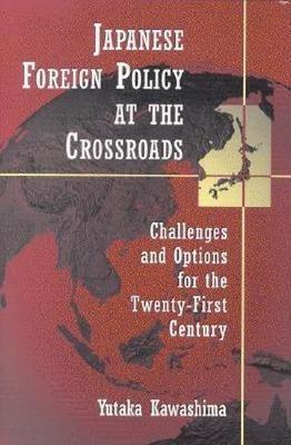 Japanese Foreign Policy at the Crossroads by Yutaka Kawashima