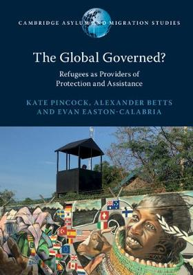 The Global Governed?: Refugees as Providers of Protection and Assistance by Kate Pincock