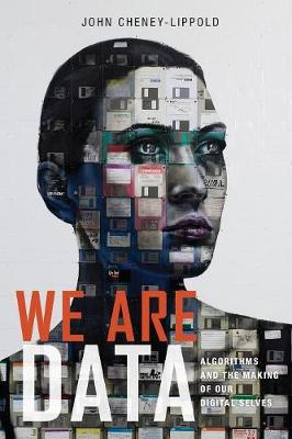 We Are Data: Algorithms and the Making of Our Digital Selves by John Cheney-Lippold