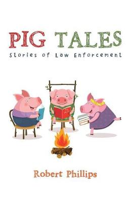 Pig Tales: Stories of Law Enforcement by Robert Phillips