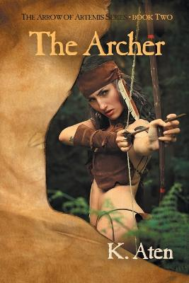 The Archer: Book Two in the Arrow of Artemis Series by K Aten