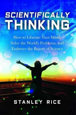 Scientifically Thinking: How to Liberate Your Mind, Solve the World's Problems, and Embrace the Beauty of Science by Stanley Rice