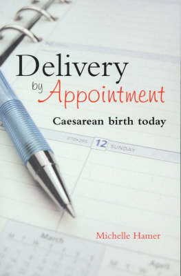 Delivery by Appointment: Caesarean Birth Today by Michelle Hamer