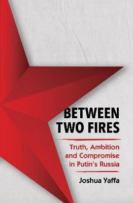 Between Two Fires: Truth, Ambition, and Compromise in Putin's Russia by Joshua Yaffa