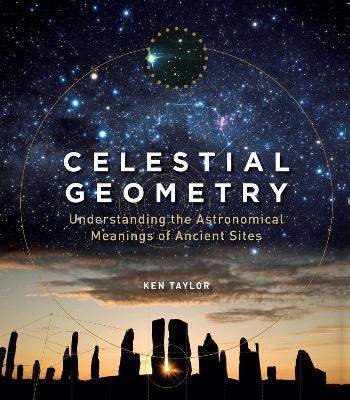 Celestial Geometry: Understanding the Astronomical Meanings of Ancient Sites by Ken Taylor