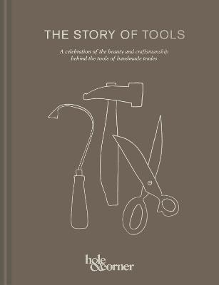 The Story of Tools: A celebration of the beauty and craftsmanship behind the tools of handmade trades by Hole & Corner