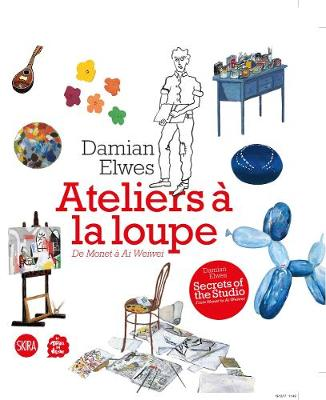 Secrets of the Studio / Ateliers a la loupe: From Monet to Ai Wei Wei by Damian Elwes