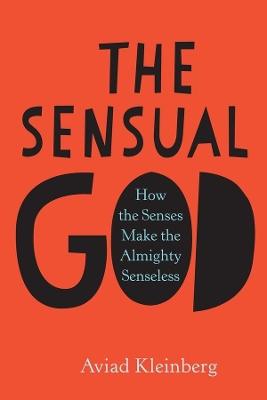 The Sensual God: How the Senses Make the Almighty Senseless book