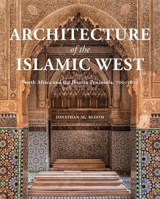 Architecture of the Islamic West: North Africa and the Iberian Peninsula, 700-1800 by Jonathan M. Bloom