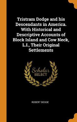 Tristram Dodge and His Descendants in America. with Historical and Descriptive Accounts of Block Island and Cow Neck, L.I., Their Original Settlements by Robert Dodge