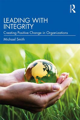 Leading with Integrity: Creating Positive Change in Organizations by Michael Smith