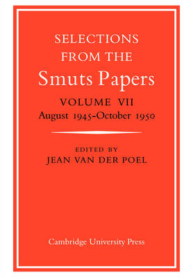 Selections from the Smuts Papers: Volume VII, August 1945-October 1950 by Jean van der Poel