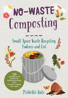No-Waste Composting: Small-Space Waste Recycling, Indoors and Out. Plus, 10 projects to repurpose household items into compost-making machines by Michelle Balz