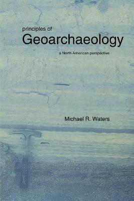 Principles of Geoarchaeology by Michael R. Waters