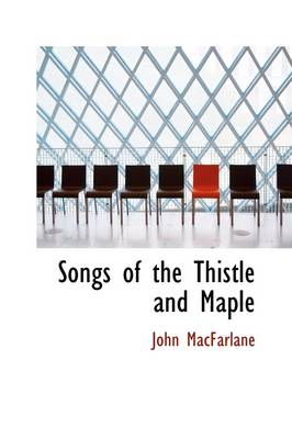 Songs of the Thistle and Maple by John MacFarlane